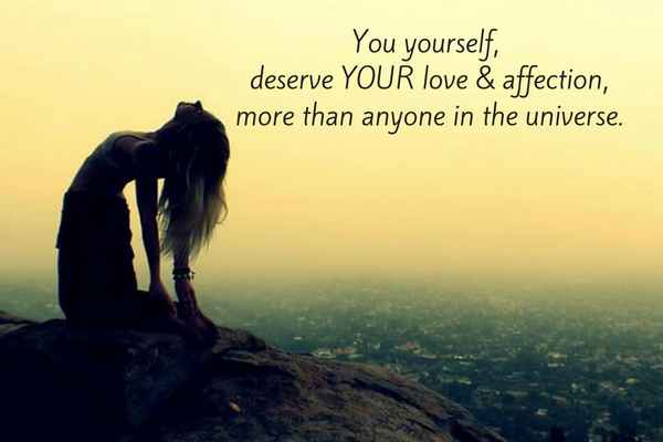 You yourself, deserve YOUR love & affection,more than anyone in the universe.